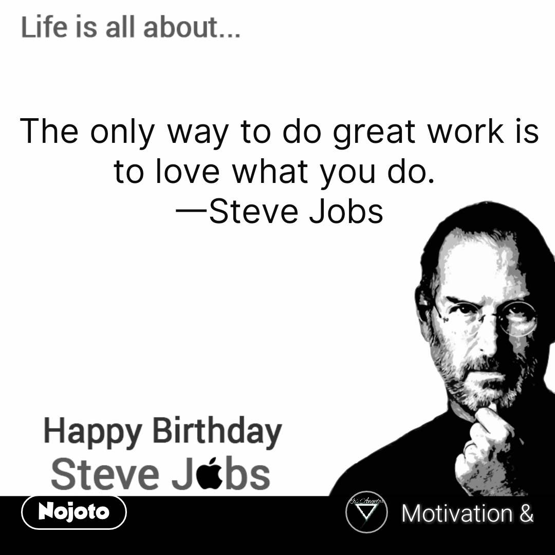 Happy Birthday Steve Jobs The only way to do great work is to love what you do.  —Steve Jobs #NojotoQuote