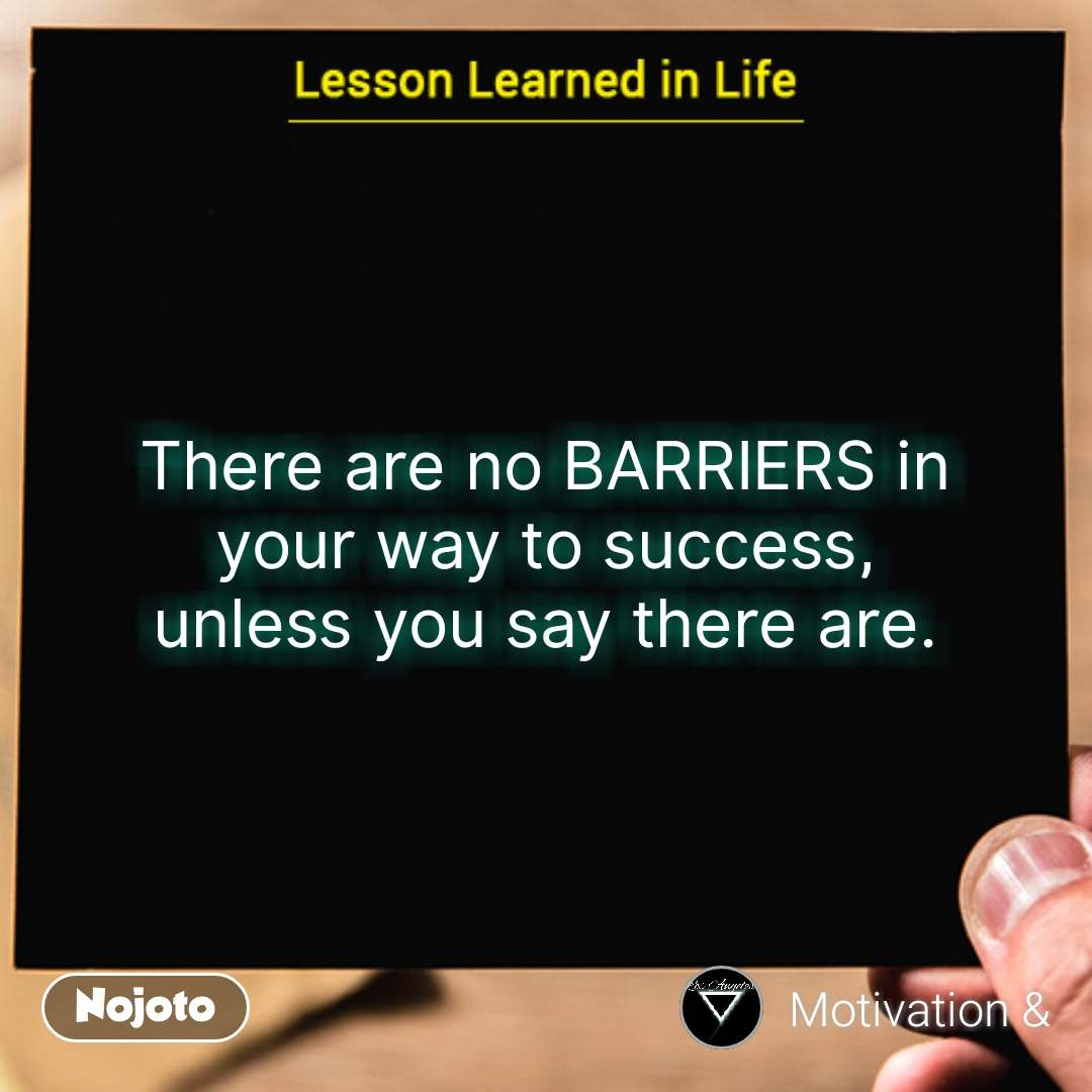 Lessons learned in life There are no BARRIERS in your way to success, unless you say there are. #NojotoQuote