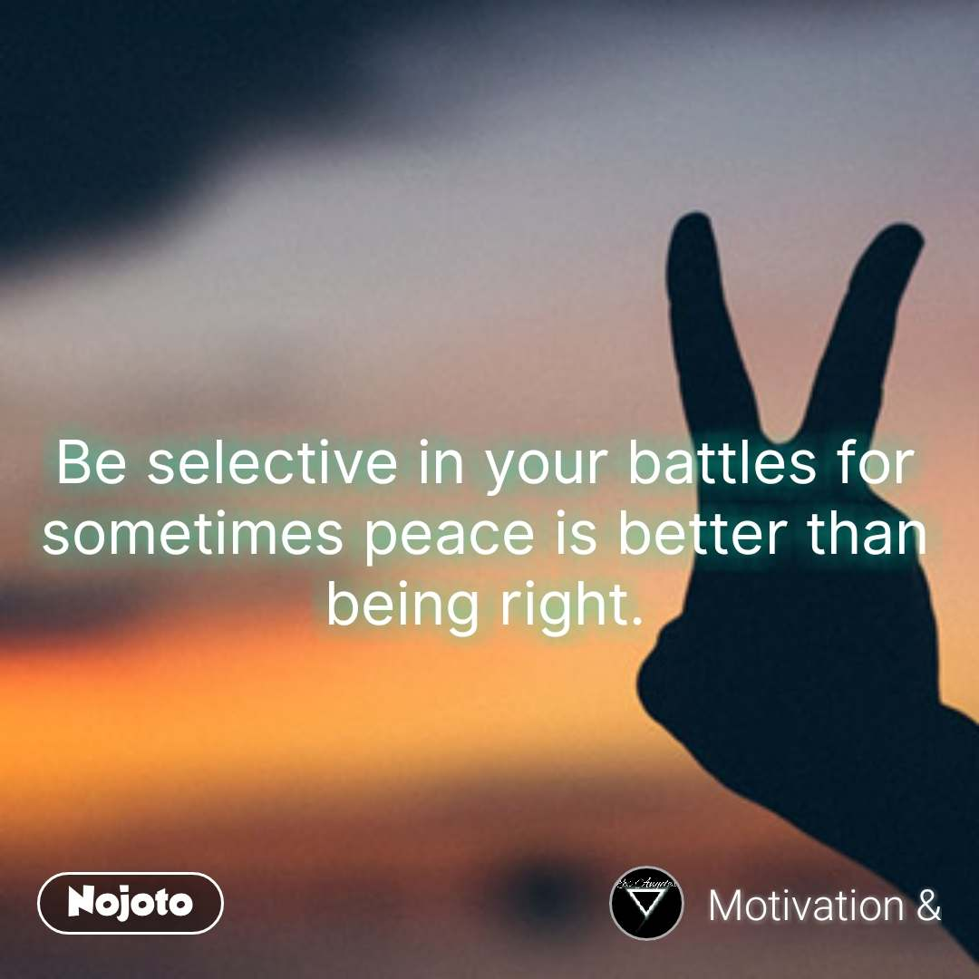 Be selective in your battles for sometimes peace is better than being right. #NojotoQuote