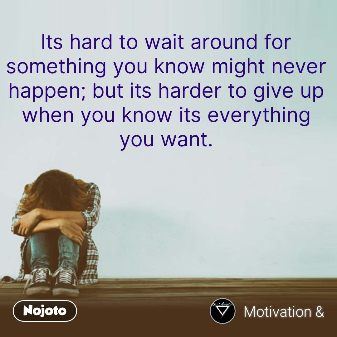 Its hard to wait around for something you know might never happen; but its harder to give up when you know its everything you want. #NojotoQuote