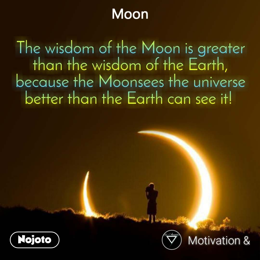 The wisdom of the Moon is greater than the wisdom of the Earth, because the Moonsees the universe better than the Earth can see it!