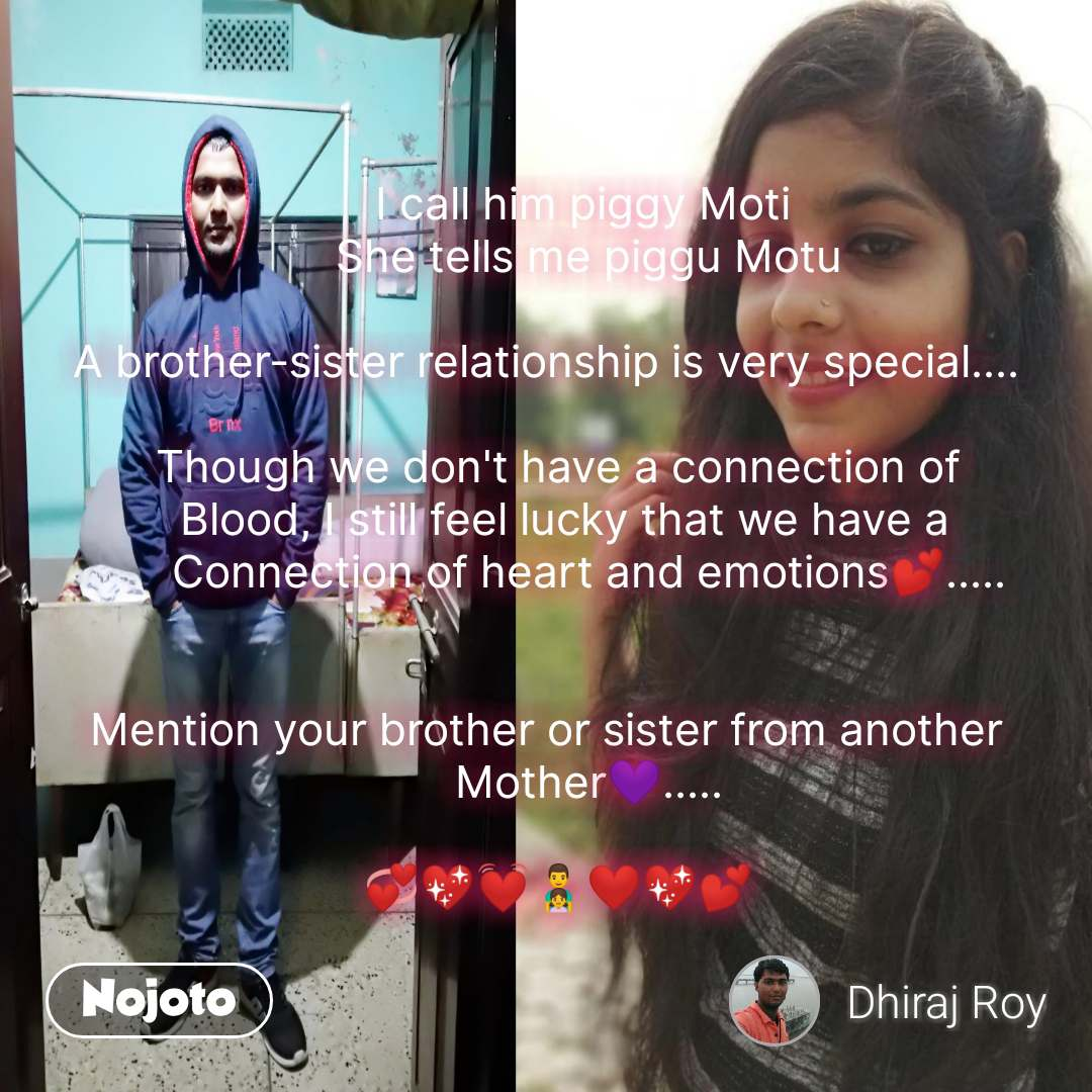 love hurts        I call him piggy Moti        She tells me piggu Motu  A brother-sister relationship is very special....    Though we don't have a connection of    Blood, I still feel lucky that we have a        Connection of heart and emotions💕.....   Mention your brother or sister from another        Mother💜.....    💞💖💓👨‍👧❤️💖💕 #NojotoQuote