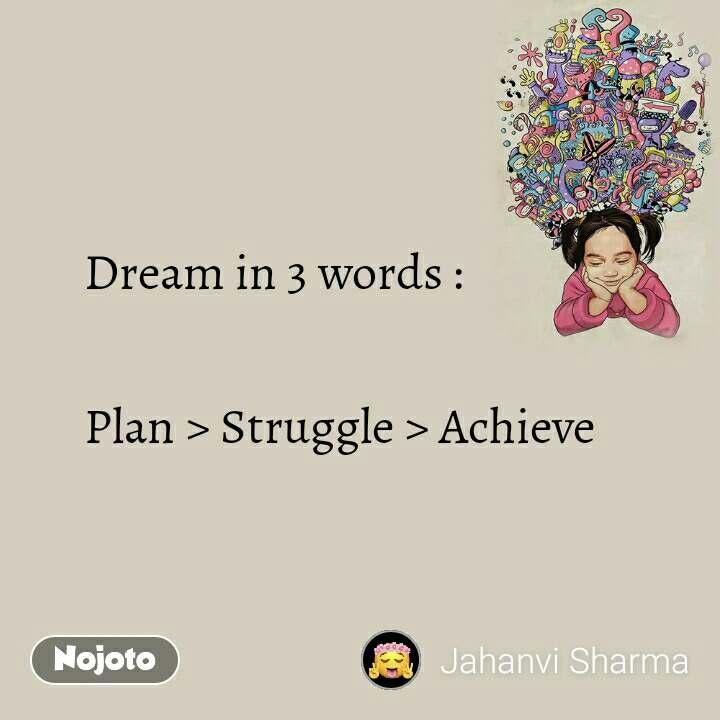 Dream in 3 words :  Plan > Struggle > Achieve
