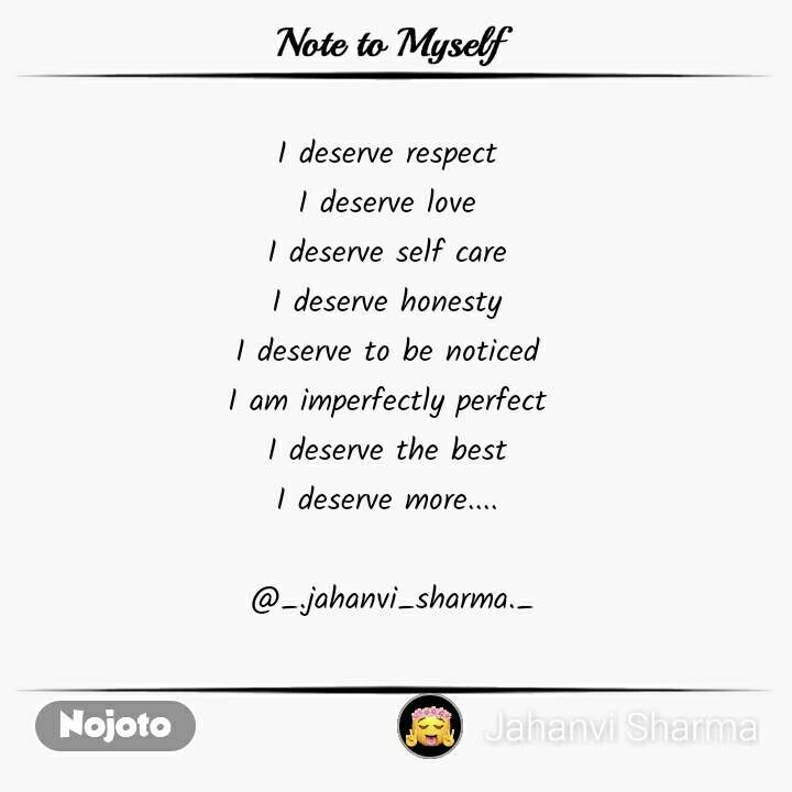 Note to Myself I deserve respect  I deserve love  I deserve self care  I deserve honesty  I deserve to be noticed  I am imperfectly perfect  I deserve the best  I deserve more....   @_.jahanvi_sharma._