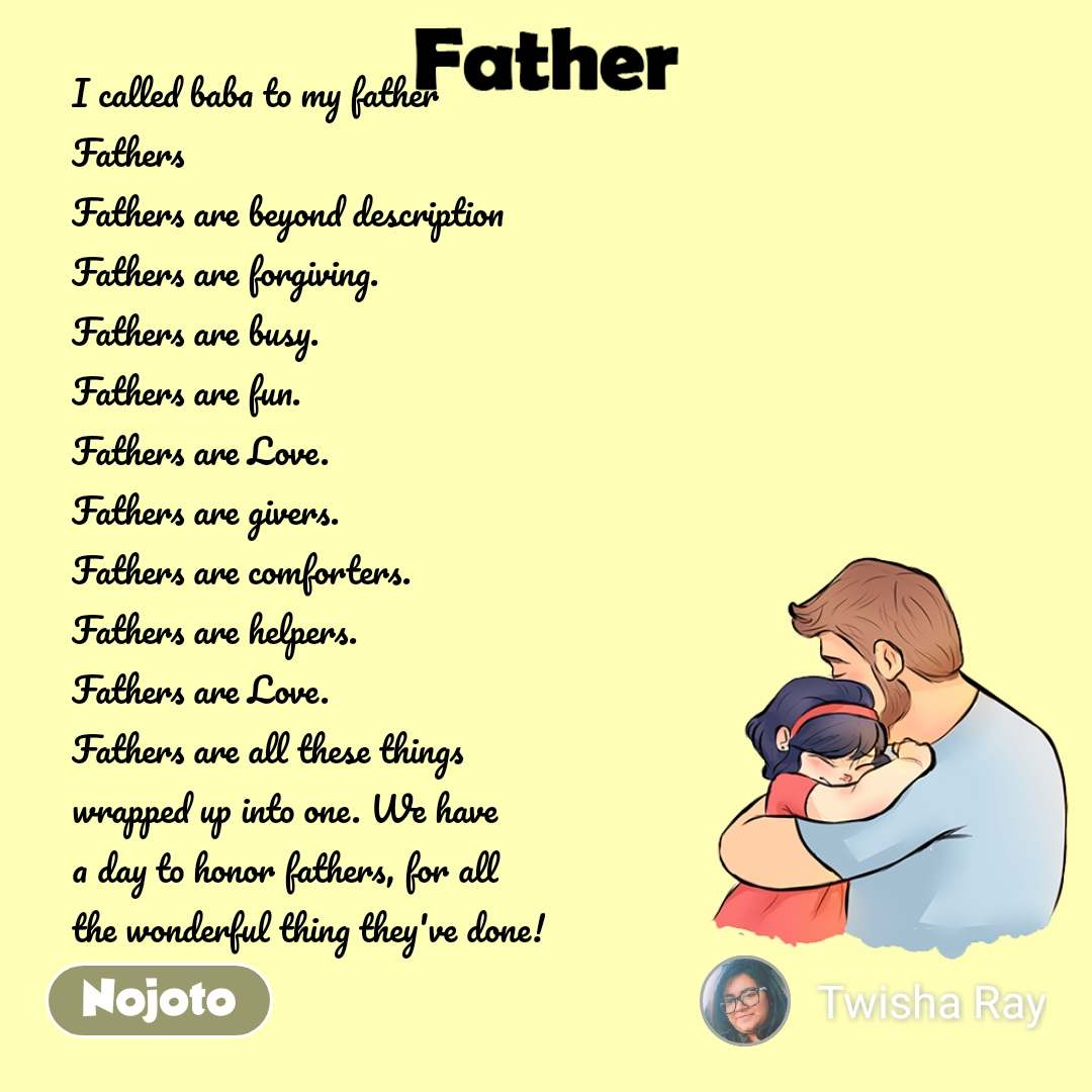 Father  I called baba to my father Fathers  Fathers are beyond description Fathers are forgiving. Fathers are busy. Fathers are fun. Fathers are Love. Fathers are givers. Fathers are comforters. Fathers are helpers. Fathers are Love. Fathers are all these things  wrapped up into one. We have a day to honor fathers, for all the wonderful thing they've done!