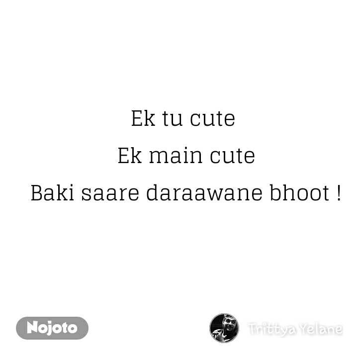 Ek tu cute  Ek main cute Baki saare daraawane bhoot !