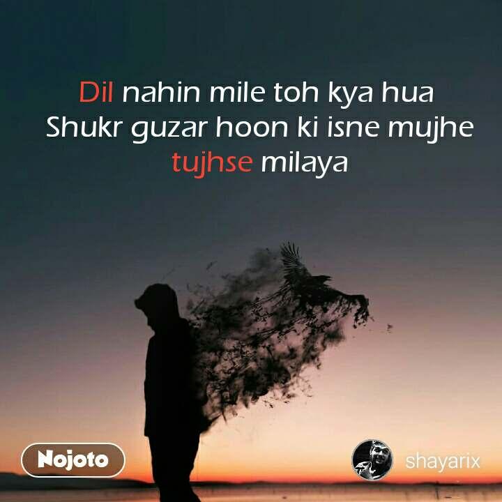 Dil nahin mile toh kya hua  Shukr guzar hoon ki isne mujhe tujhse milaya #NojotoQuote