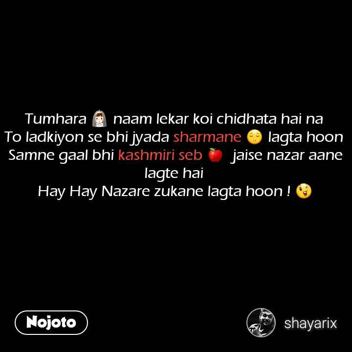Tumhara 👰 naam lekar koi chidhata hai na  To ladkiyon se bhi jyada sharmane 😌 lagta hoon  Samne gaal bhi kashmiri seb 🍎  jaise nazar aane lagte hai  Hay Hay Nazare zukane lagta hoon ! 😉 #NojotoQuote