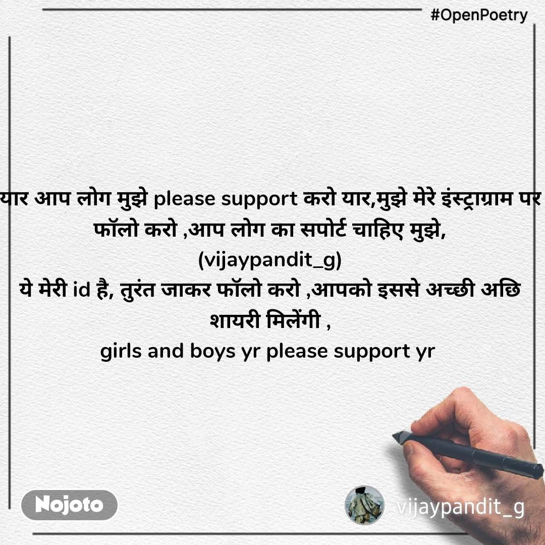 #OpenPoetry यार आप लोग मुझे please support करो यार,मुझे मेरे इंस्ट्राग्राम पर फॉलो करो ,आप लोग का सपोर्ट चाहिए मुझे, (vijaypandit_g) ये मेरी id है, तुरंत जाकर फॉलो करो ,आपको इससे अच्छी अछि शायरी मिलेंगी , girls and boys yr please support yr