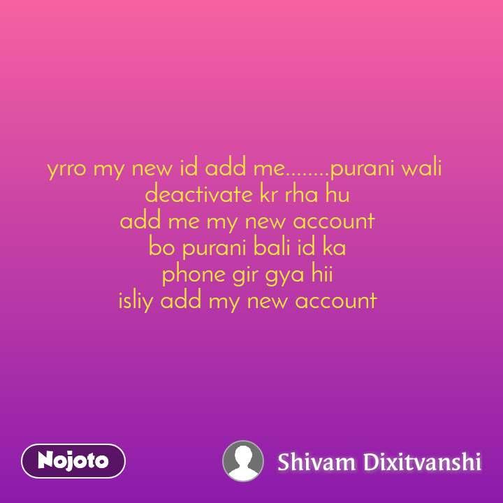 yrro my new id add me........purani wali  deactivate kr rha hu add me my new account bo purani bali id ka phone gir gya hii isliy add my new account