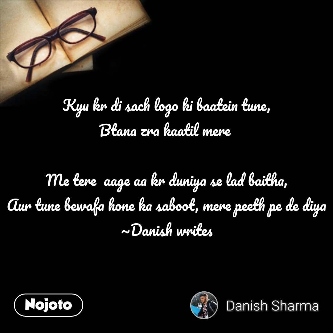 Kyu kr di sach logo ki baatein tune, Btana zra kaatil mere   Me tere  aage aa kr duniya se lad baitha, Aur tune bewafa hone ka saboot, mere peeth pe de diya ~Danish writes