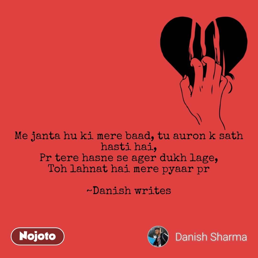 Me janta hu ki mere baad, tu auron k sath hasti hai, Pr tere hasne se ager dukh lage, Toh lahnat hai mere pyaar pr  ~Danish writes