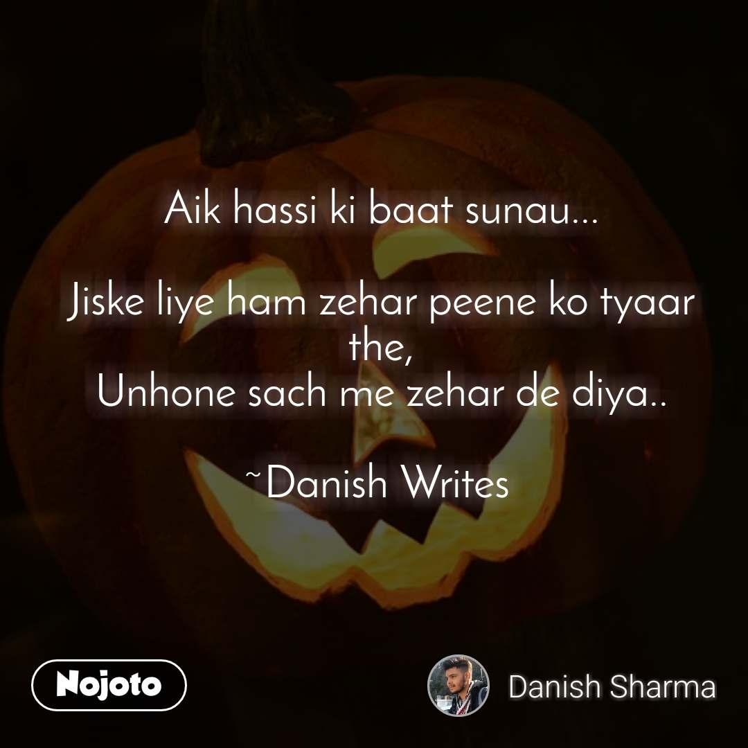 Aik hassi ki baat sunau...  Jiske liye ham zehar peene ko tyaar the, Unhone sach me zehar de diya..  ~Danish Writes
