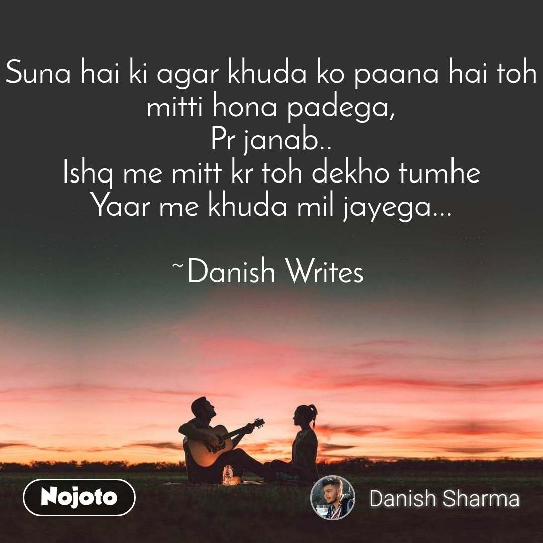 Suna hai ki agar khuda ko paana hai toh mitti hona padega, Pr janab.. Ishq me mitt kr toh dekho tumhe Yaar me khuda mil jayega...  ~Danish Writes