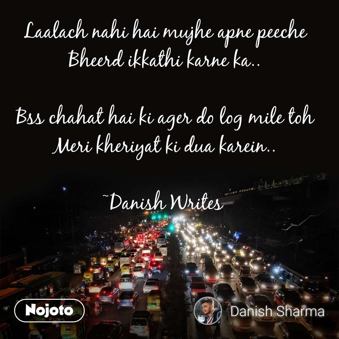 Laalach nahi hai mujhe apne peeche Bheerd ikkathi karne ka..  Bss chahat hai ki ager do log mile toh Meri kheriyat ki dua karein..  ~Danish Writes