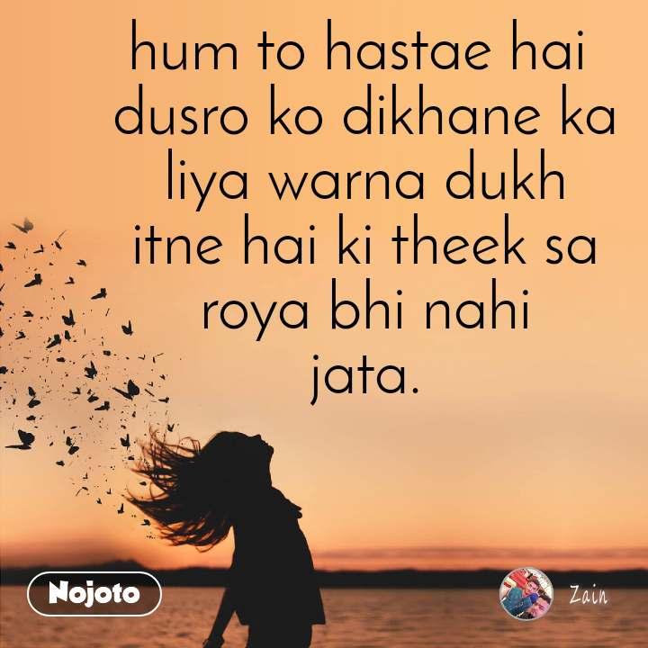 hum to hastae hai  dusro ko dikhane ka  liya warna dukh  itne hai ki theek sa  roya bhi nahi  jata.