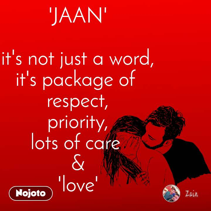 'JAAN'  it's not just a word, it's package of  respect, priority, lots of care  & 'love'