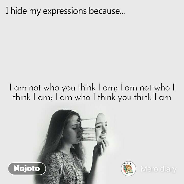 I hide my expression because I am not who you think I am; I am not who I think I am; I am who I think you think I am