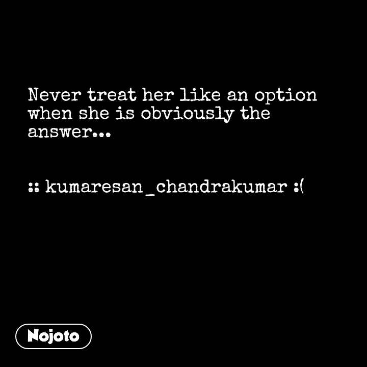 Never treat her like an option when she is obviously the answer...   :: kumaresan_chandrakumar :(