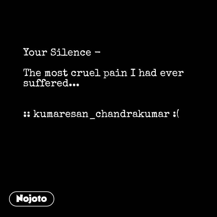Your Silence -   The most cruel pain I had ever suffered...   :: kumaresan_chandrakumar :( #NojotoQuote