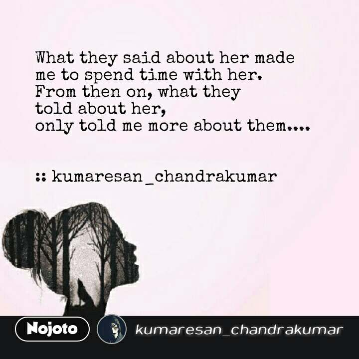Girl quotes in Hindi What they said about her made me to spend time with her. From then on, what they told about her, only told me more about them....   :: kumaresan_chandrakumar #NojotoQuote