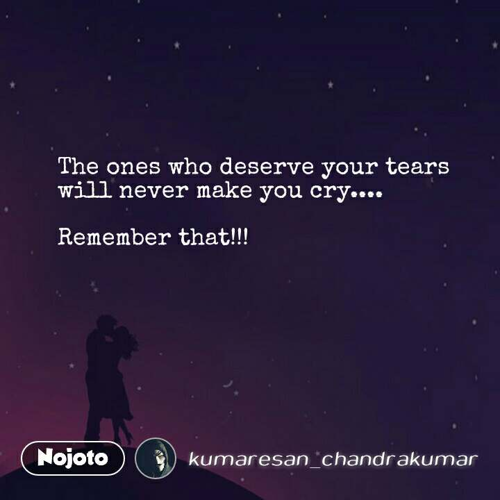 The ones who deserve your tears will never make you cry....  Remember that!!! #NojotoQuote
