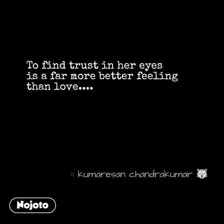 To find trust in her eyes is a far more better feeling than love.... #NojotoQuote