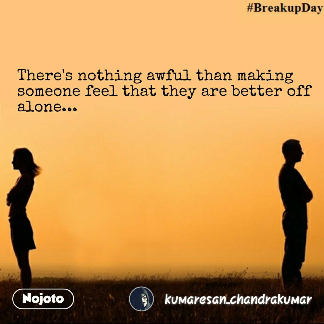There's nothing awful than making someone feel that they are better off alone... #NojotoQuote