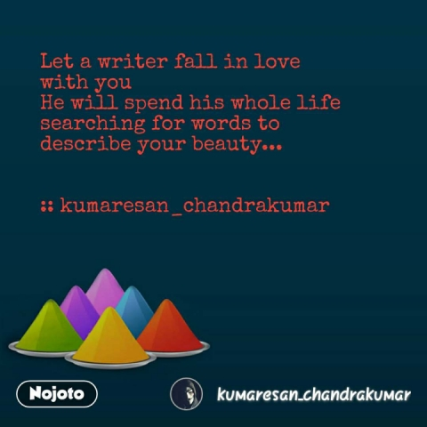 Let a writer fall in love  with you He will spend his whole life searching for words to  describe your beauty...   :: kumaresan_chandrakumar
