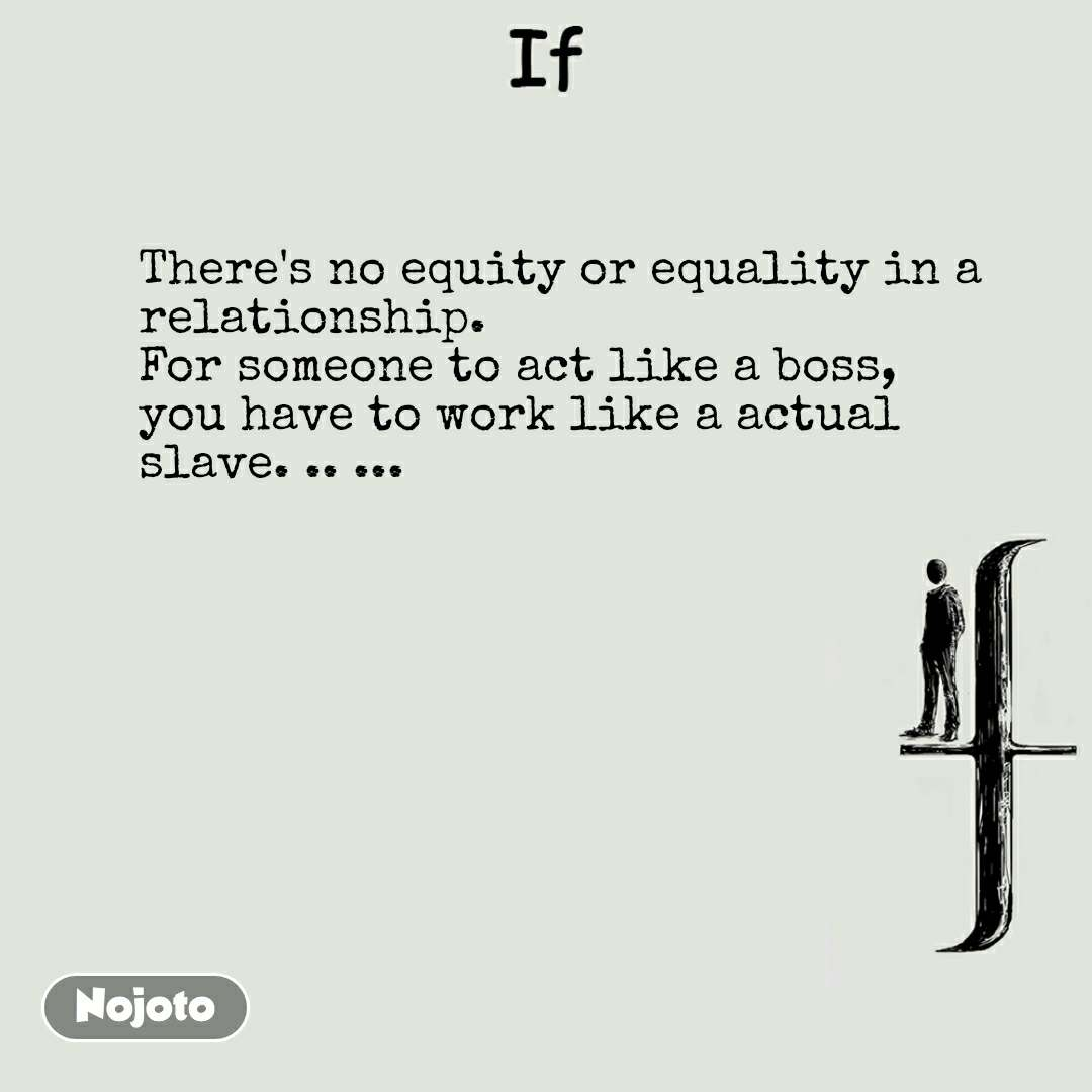 If There's no equity or equality in a relationship.  For someone to act like a boss, you have to work like a actual slave. .. ...