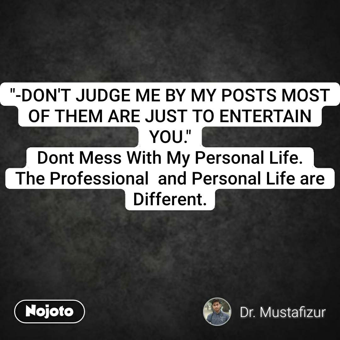 """""""-DON'T JUDGE ME BY MY POSTS MOST OF THEM ARE JUST TO ENTERTAIN YOU."""" Dont Mess With My Personal Life. The Professional  and Personal Life are Different."""