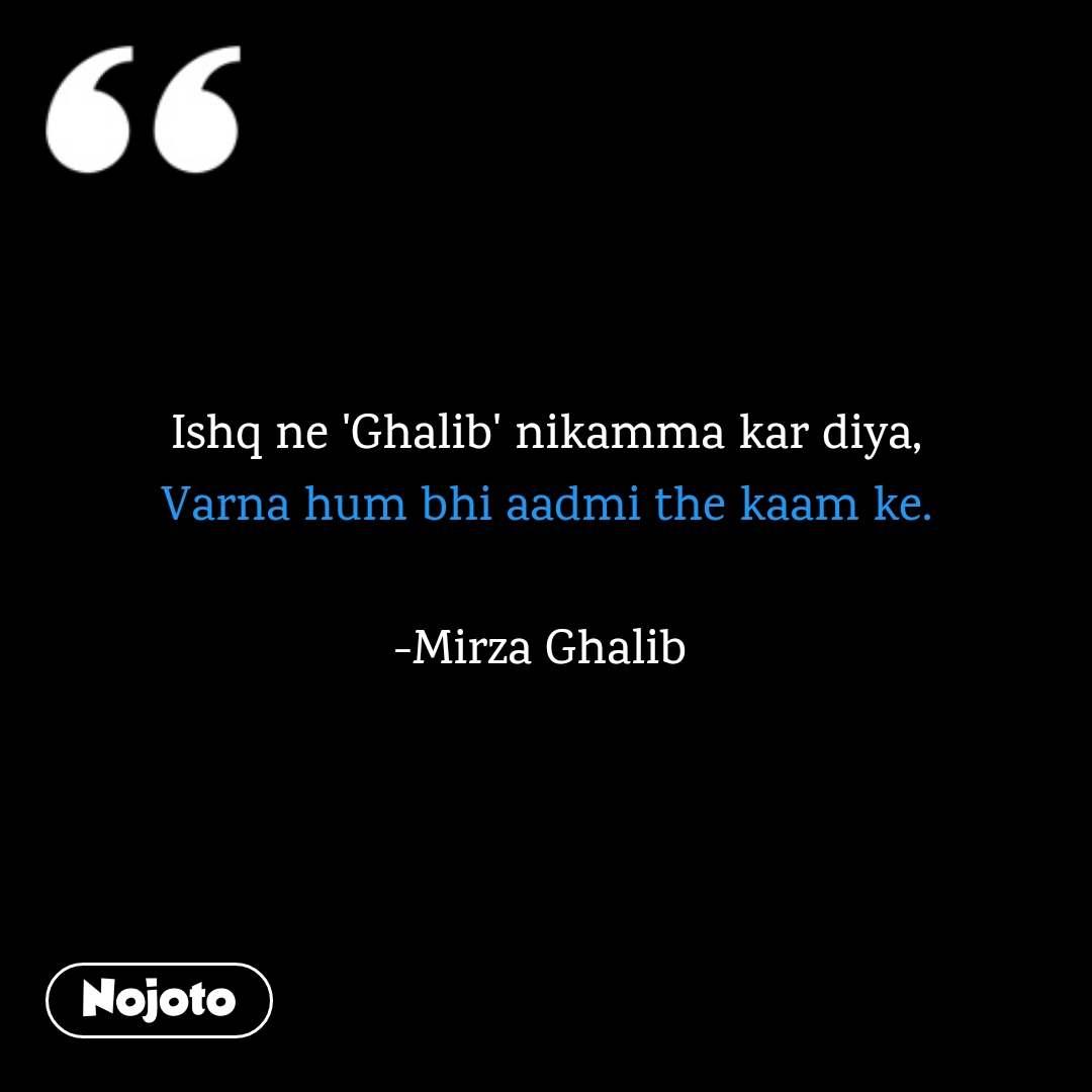 Ishq ne 'Ghalib' nikamma kar diya, Varna hum bhi aadmi the kaam ke.  -Mirza Ghalib