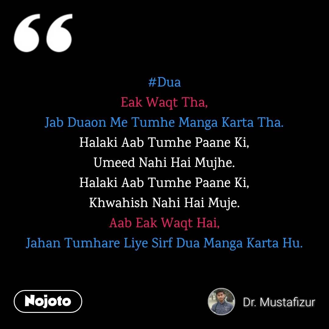 #Dua Eak Waqt Tha, Jab Duaon Me Tumhe Manga Karta Tha. Halaki Aab Tumhe Paane Ki, Umeed Nahi Hai Mujhe. Halaki Aab Tumhe Paane Ki, Khwahish Nahi Hai Muje. Aab Eak Waqt Hai, Jahan Tumhare Liye Sirf Dua Manga Karta Hu.