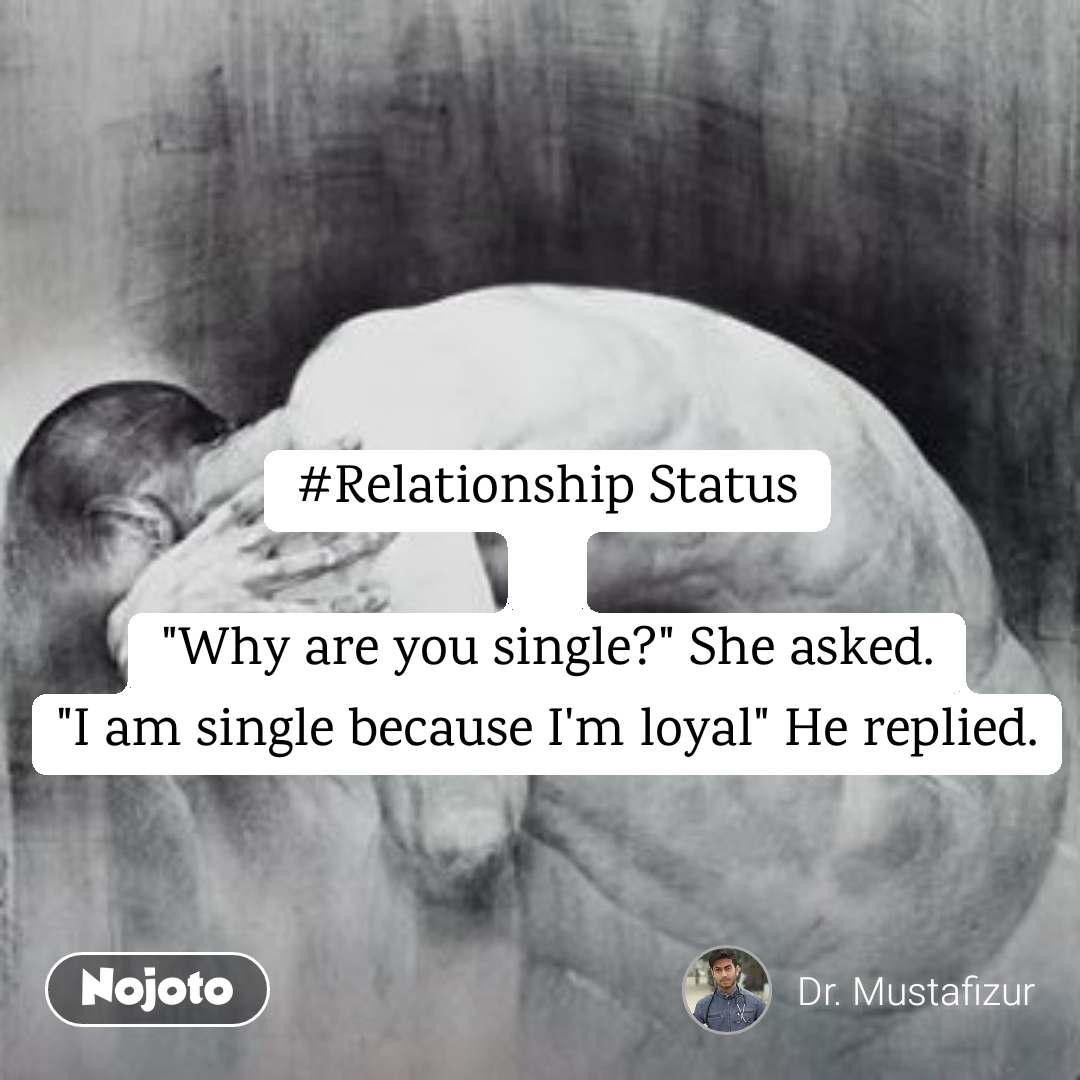 "#Relationship Status   ""Why are you single?"" She asked. ""I am single because I'm loyal"" He replied."