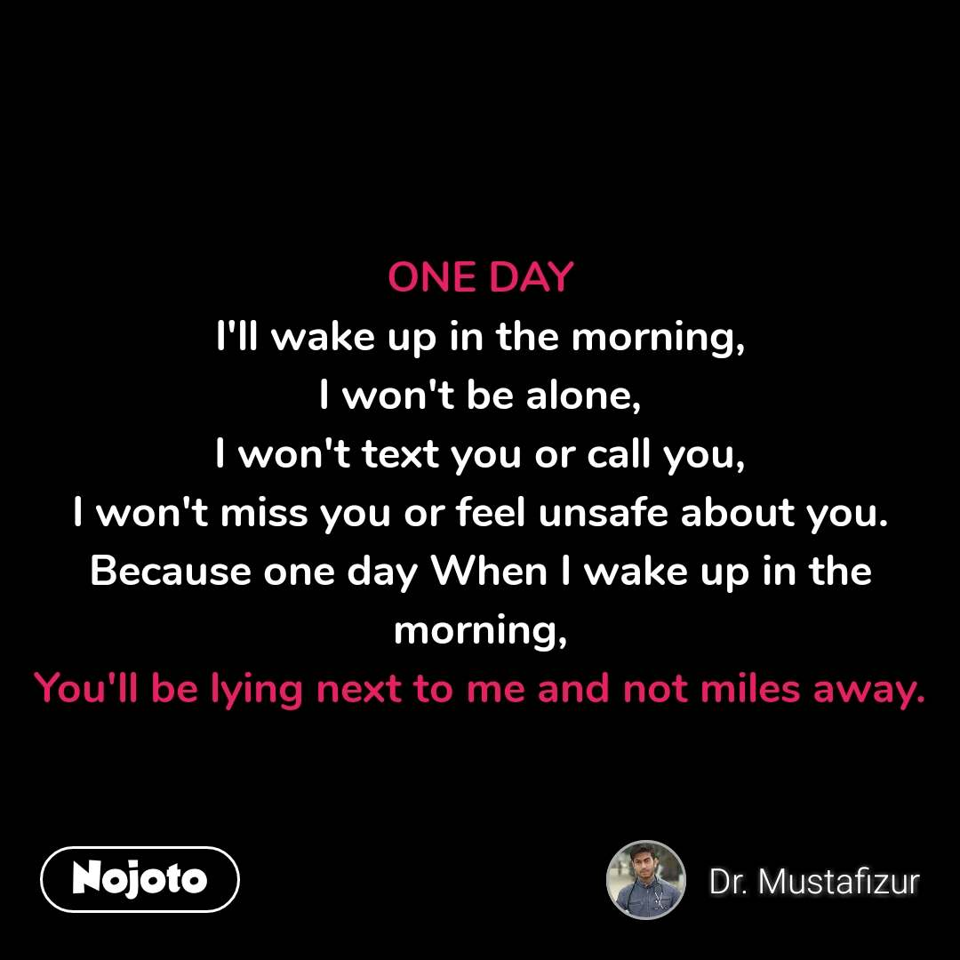ONE DAY I'll wake up in the morning, I won't be alone, I won't text you or call you, I won't miss you or feel unsafe about you. Because one day When I wake up in the morning, You'll be lying next to me and not miles away. #NojotoQuote