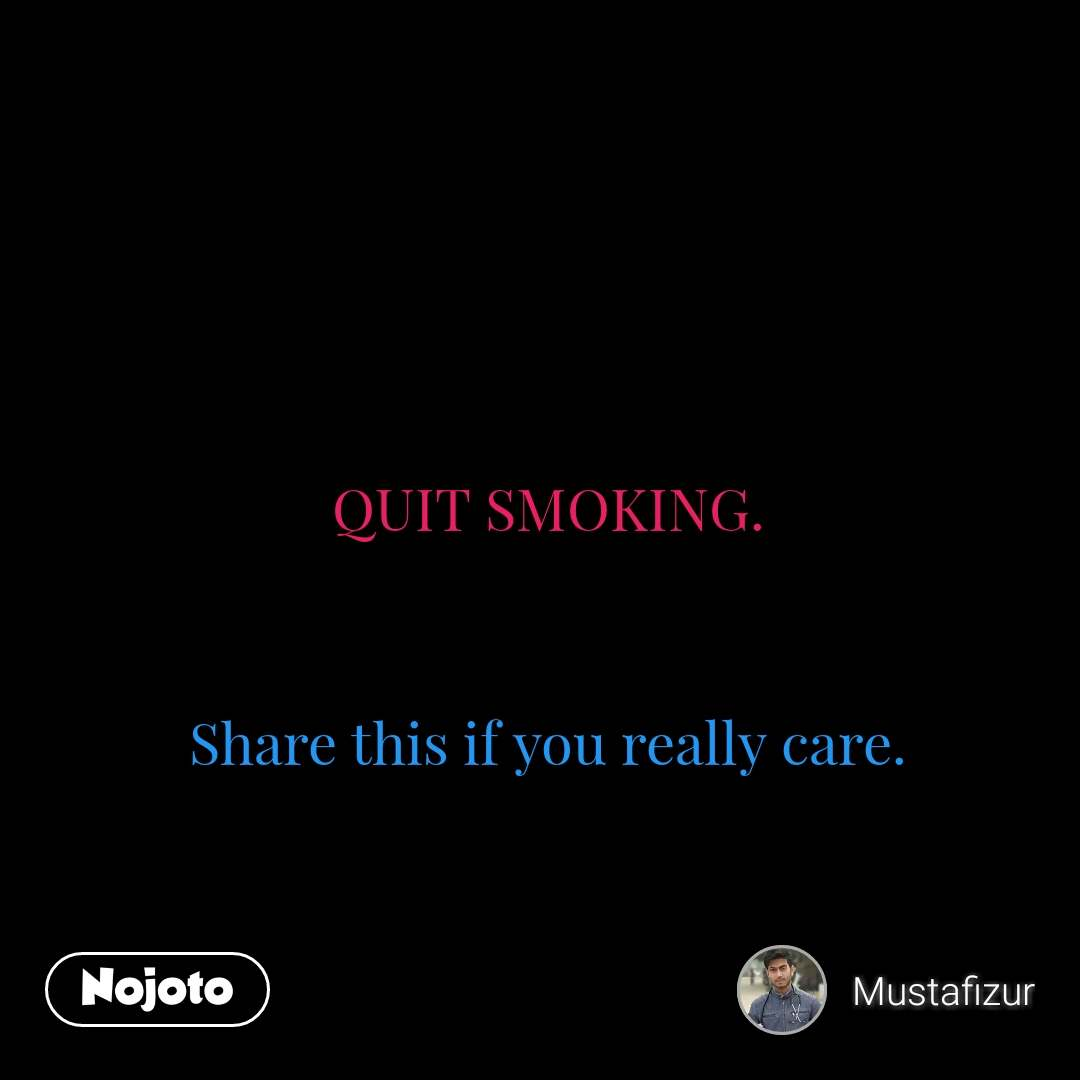 QUIT SMOKING.   Share this if you really care.