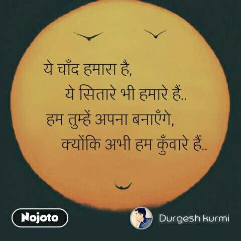 Smile quotes in hindi ये चाँद हमारा है,                    ये सितारे भी हमारे हैं.. हम तुम्हें अपना बनाएँगे,              क्योंकि अभी हम कुँवारे हैं..  #NojotoQuote