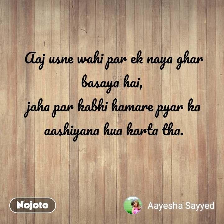 Aaj usne wahi par ek naya ghar basaya hai,  jaha par kabhi hamare pyar ka aashiyana hua karta tha.