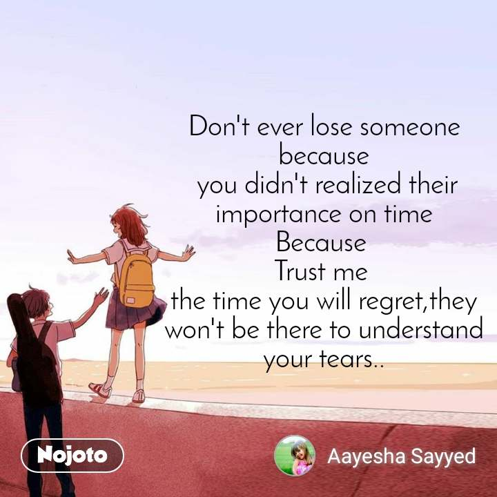 Don't ever lose someone because  you didn't realized their importance on time Because  Trust me  the time you will regret,they won't be there to understand your tears..