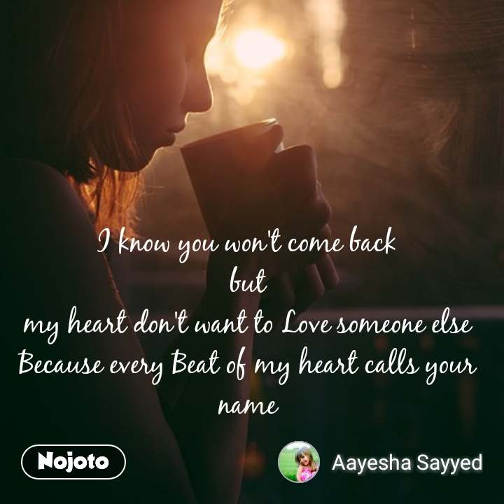 I know you won't come back  but  my heart don't want to Love someone else Because every Beat of my heart calls your name