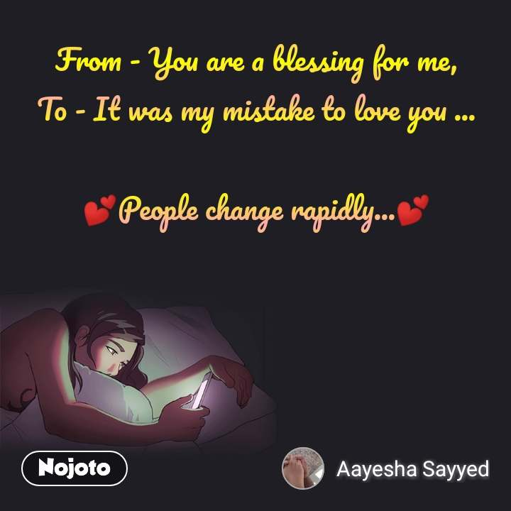 From - You are a blessing for me, To - It was my mistake to love you ...  💕People change rapidly...💕