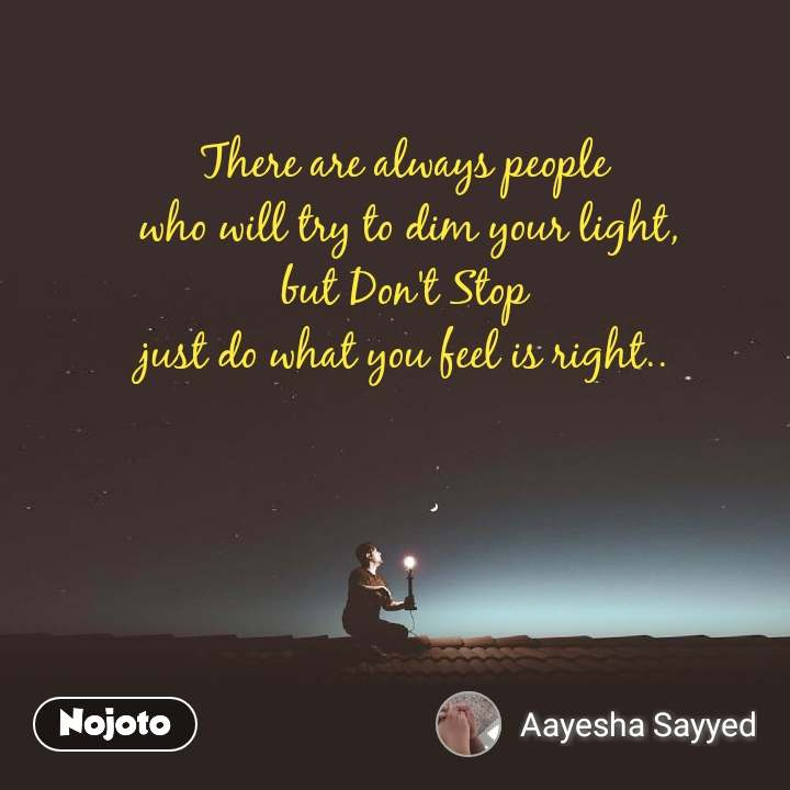 There are always people  who will try to dim your light, but Don't Stop just do what you feel is right..