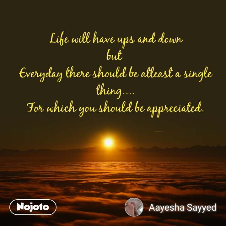 Life will have ups and down but  Everyday there should be atleast a single thing.... For which you should be appreciated.
