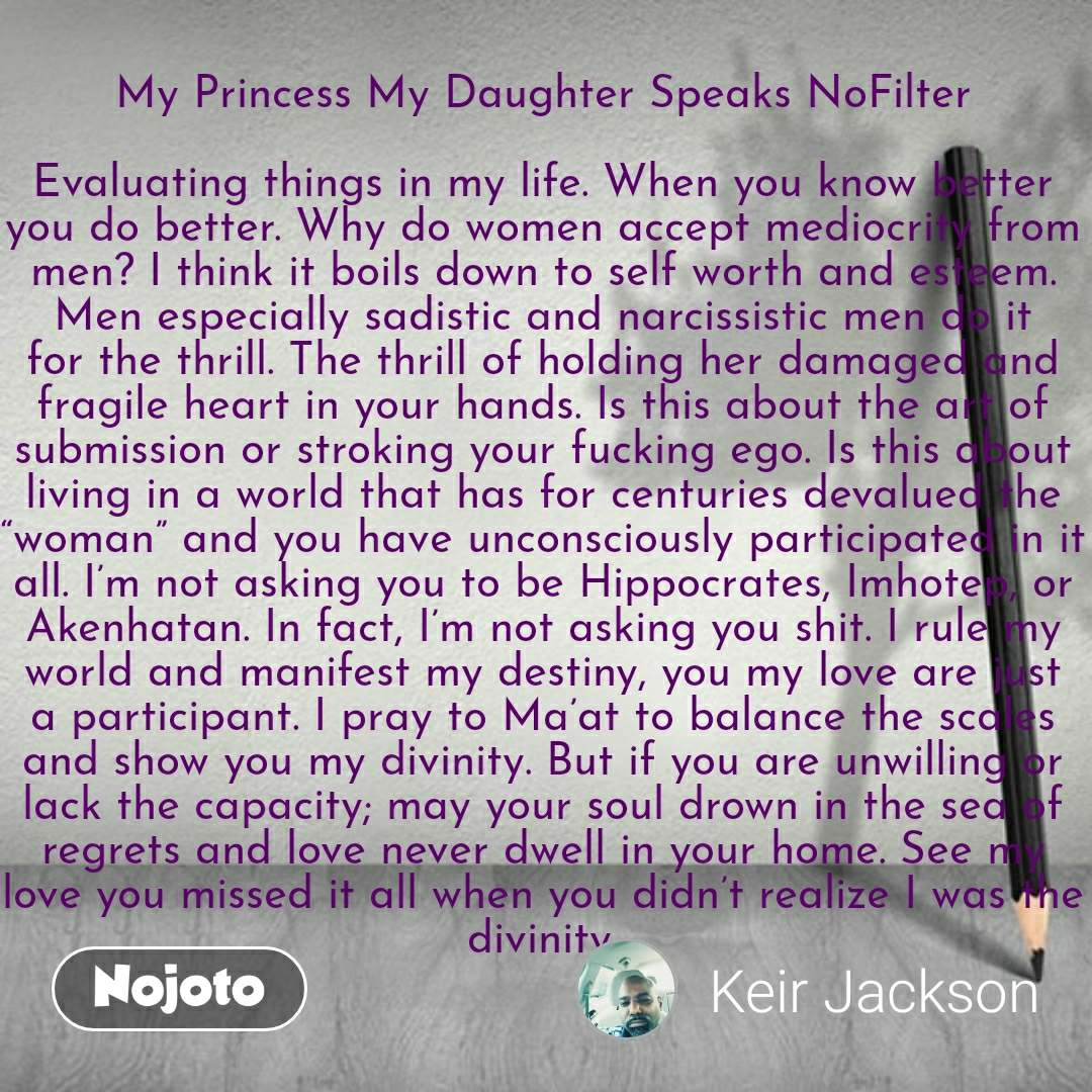 """My Princess My Daughter Speaks NoFilter  Evaluating things in my life. When you know better you do better. Why do women accept mediocrity from men? I think it boils down to self worth and esteem. Men especially sadistic and narcissistic men do it for the thrill. The thrill of holding her damaged and fragile heart in your hands. Is this about the art of submission or stroking your fucking ego. Is this about living in a world that has for centuries devalued the """"woman"""" and you have unconsciously participated in it all. I'm not asking you to be Hippocrates, Imhotep, or Akenhatan. In fact, I'm not asking you shit. I rule my world and manifest my destiny, you my love are just a participant. I pray to Ma'at to balance the scales and show you my divinity. But if you are unwilling or lack the capacity; may your soul drown in the sea of regrets and love never dwell in your home. See my love you missed it all when you didn't realize I was the divinity."""