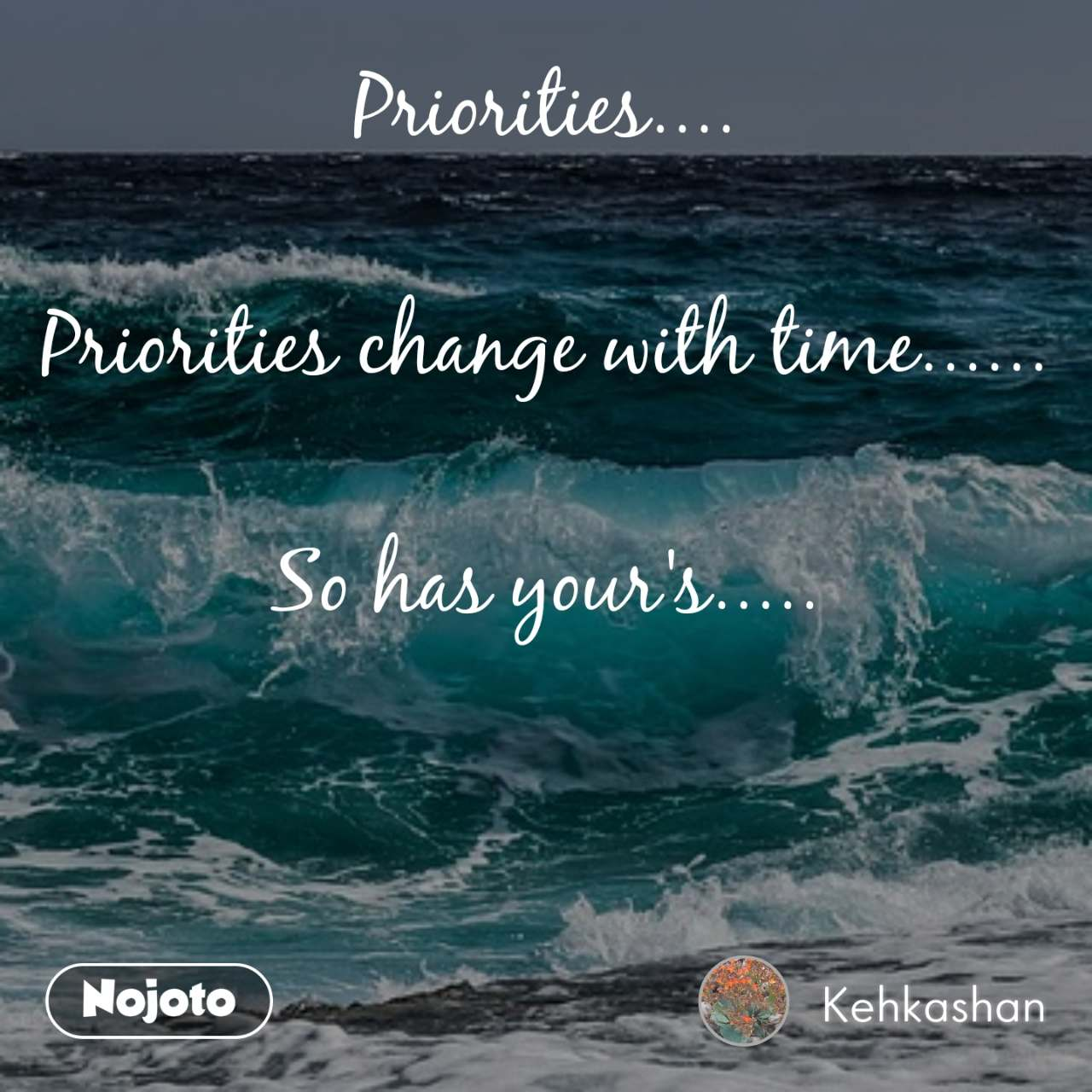 Priorities....  Priorities change with time......  So has your's.....