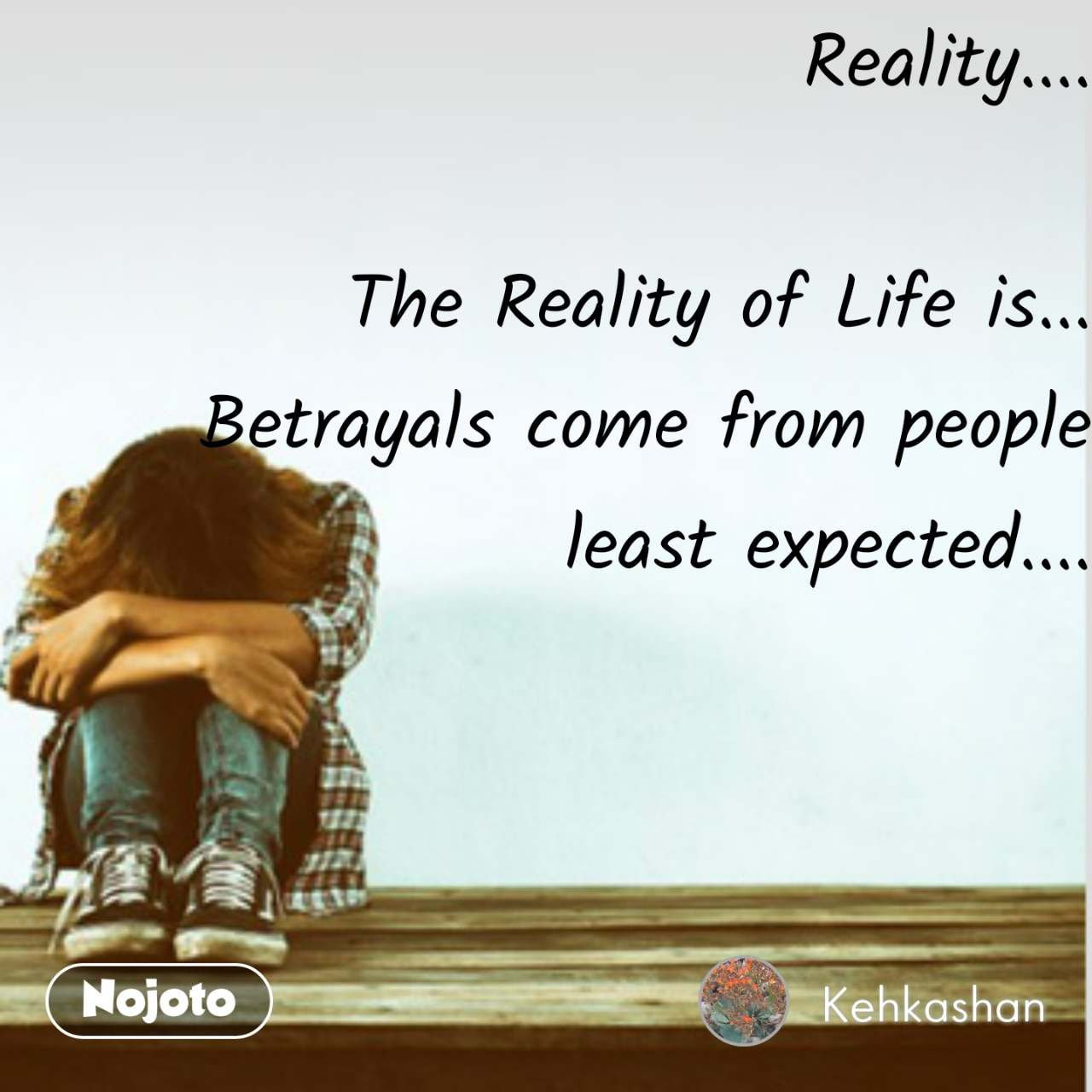 Reality....  The Reality of Life is... Betrayals come from people least expected....