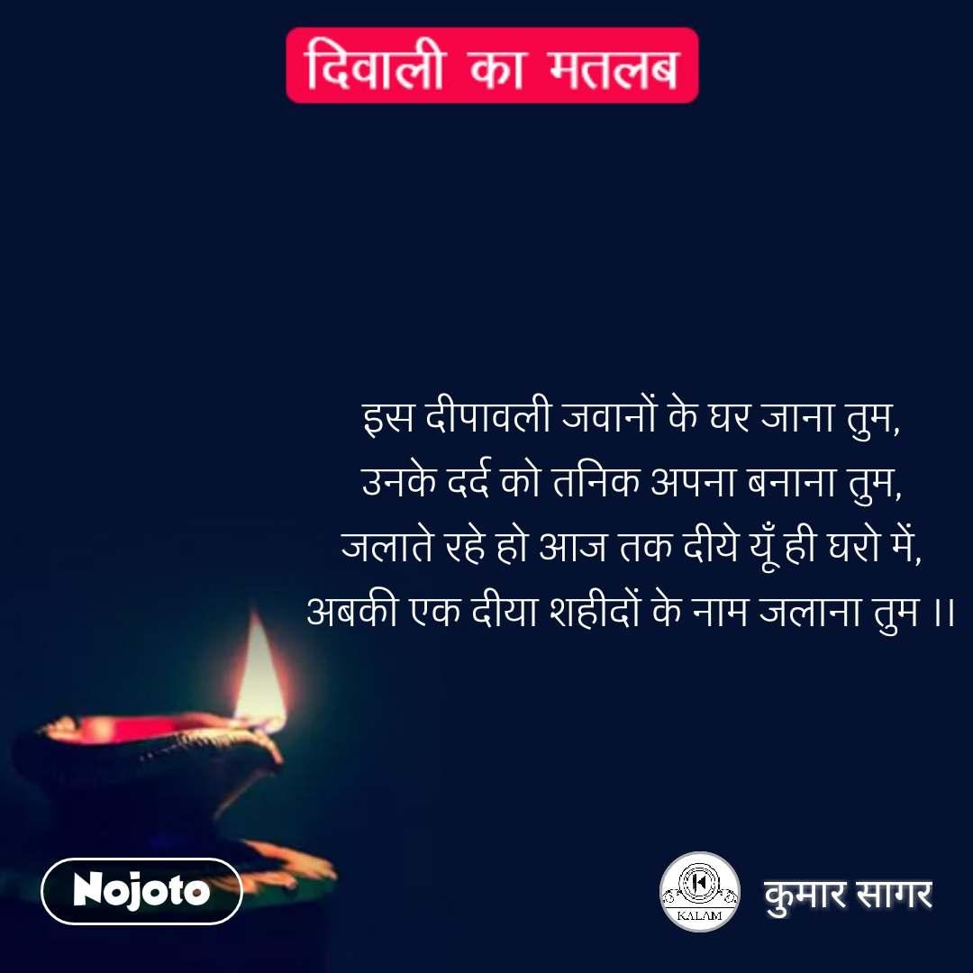 दिवाली का मतलब  इस दीपावली जवानों के घर जाना तुम, उनके दर्द को तनिक अपना बनाना तुम, जलाते रहे हो आज तक दीये यूँ ही घरो में, अबकी एक दीया शहीदों के नाम जलाना तुम ।।