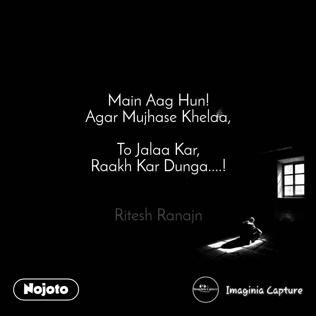 Main Aag Hun! Agar Mujhase Khelaa,  To Jalaa Kar, Raakh Kar Dunga....!   Ritesh Ranajn
