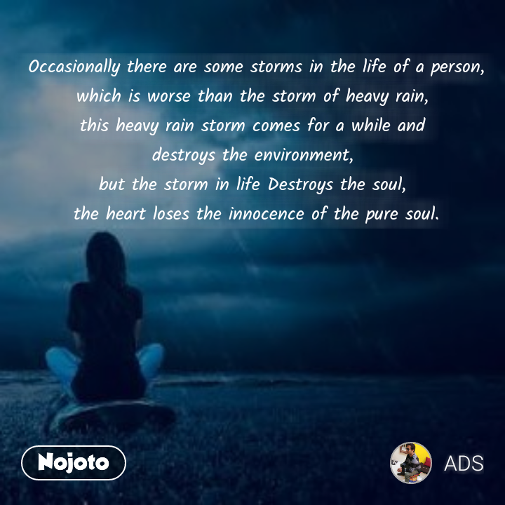 Occasionally there are some storms in the life of a person, which is worse than the storm of heavy rain,  this heavy rain storm comes for a while and  destroys the environment,  but the storm in life Destroys the soul,  the heart loses the innocence of the pure soul.