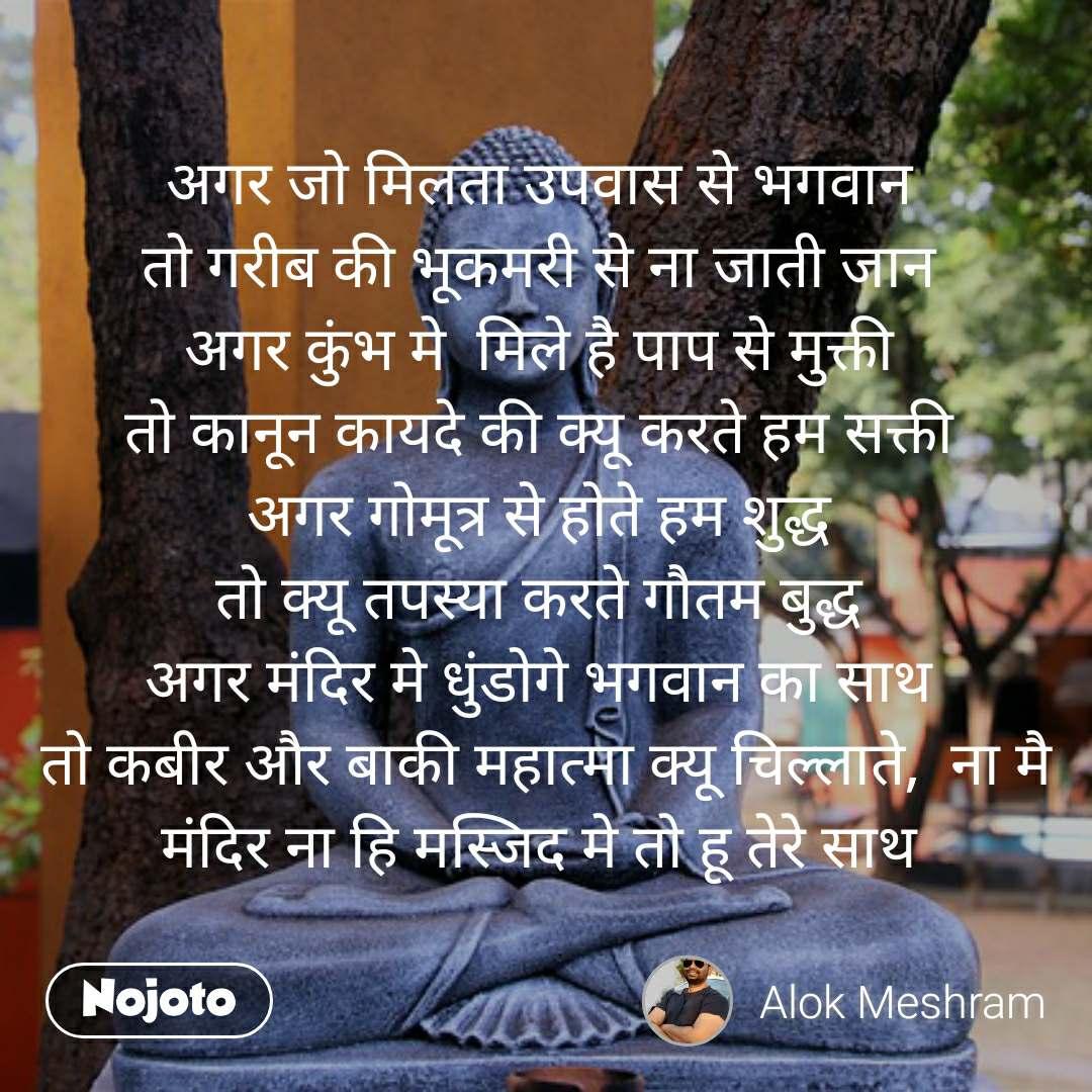अगर जो मिलता उपवास से भगवान  तो गरीब की भूकमरी से ना जाती जान  अगर कुंभ मे  मिले है पाप से मुक्ती  तो कानून कायदे की क्यू करते हम सक्ती  अगर गोमूत्र से होते हम शुद्ध  तो क्यू तपस्या करते गौतम बुद्ध  अगर मंदिर मे धुंडोगे भगवान का साथ  तो कबीर और बाकी महात्मा क्यू चिल्लाते,  ना मै मंदिर ना हि मस्जिद मे तो हू तेरे साथ